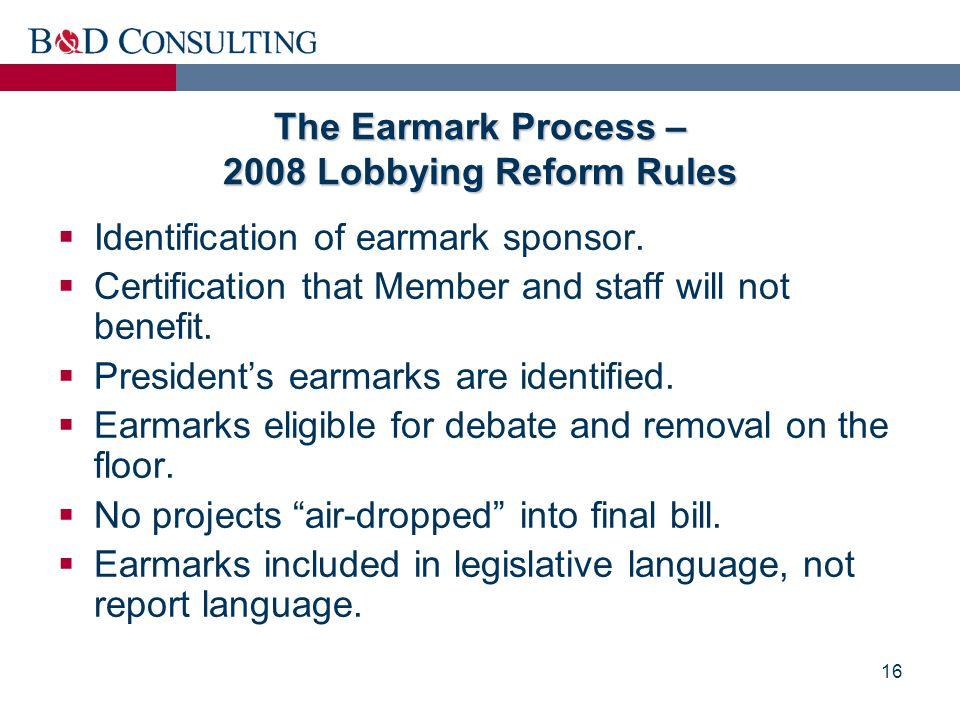 16 The Earmark Process – 2008 Lobbying Reform Rules  Identification of earmark sponsor.