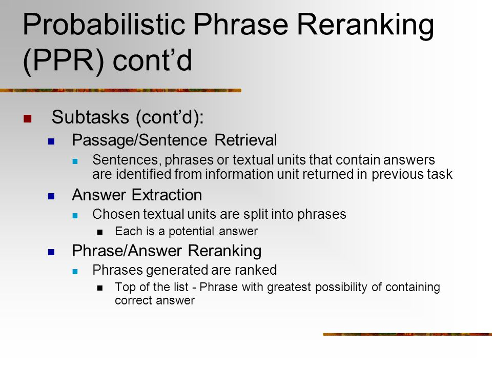 Probabilistic Phrase Reranking (PPR) cont'd Subtasks (cont'd): Passage/Sentence Retrieval Sentences, phrases or textual units that contain answers are identified from information unit returned in previous task Answer Extraction Chosen textual units are split into phrases Each is a potential answer Phrase/Answer Reranking Phrases generated are ranked Top of the list - Phrase with greatest possibility of containing correct answer