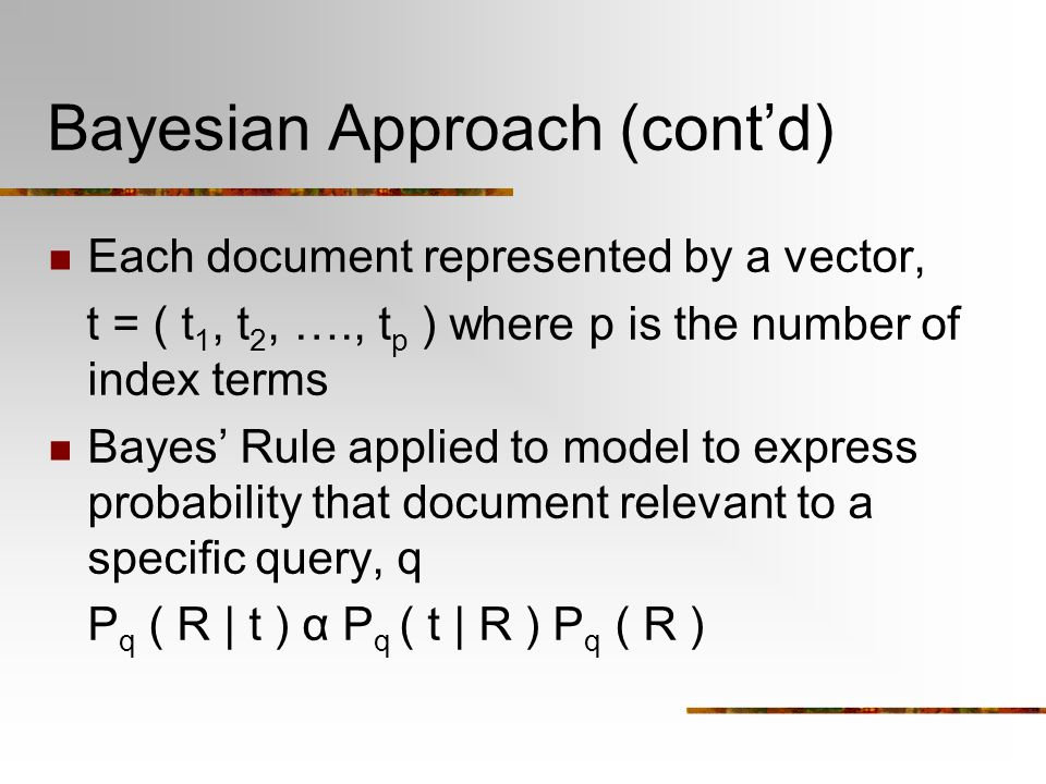 Bayesian Approach (cont'd) Each document represented by a vector, t = ( t 1, t 2, …., t p ) where p is the number of index terms Bayes' Rule applied to model to express probability that document relevant to a specific query, q P q ( R | t ) α P q ( t | R ) P q ( R )