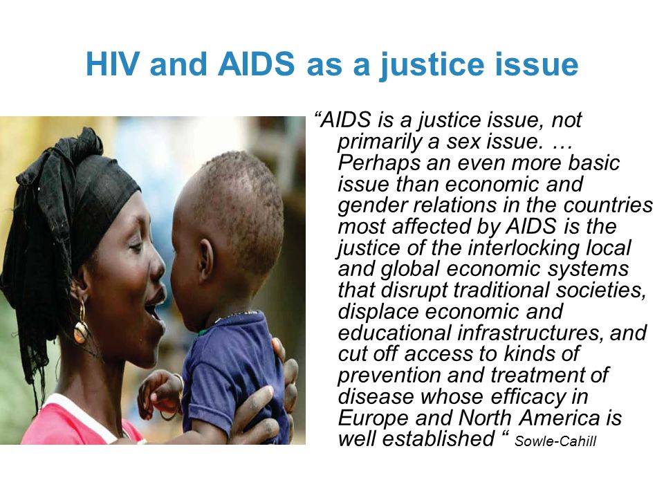 HIV and AIDS as a justice issue AIDS is a justice issue, not primarily a sex issue.