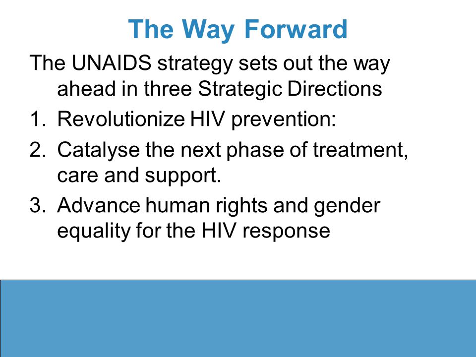 The Way Forward The UNAIDS strategy sets out the way ahead in three Strategic Directions 1.Revolutionize HIV prevention: 2.Catalyse the next phase of treatment, care and support.