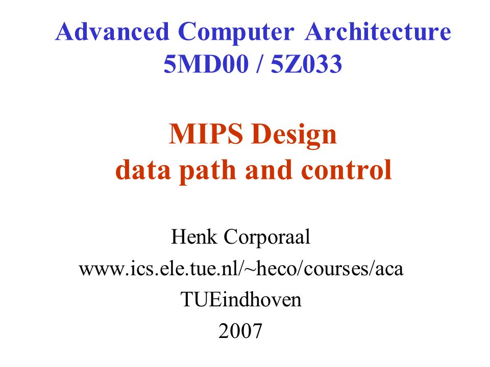 Advanced Computer Architecture 5MD00 / 5Z033 MIPS Design data path and control Henk Corporaal   TUEindhoven 2007