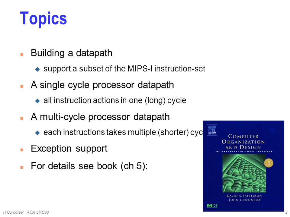 H.Corporaal ACA 5MD002 Topics n Building a datapath u support a subset of the MIPS-I instruction-set n A single cycle processor datapath u all instruction actions in one (long) cycle n A multi-cycle processor datapath u each instructions takes multiple (shorter) cycles n Exception support n For details see book (ch 5):