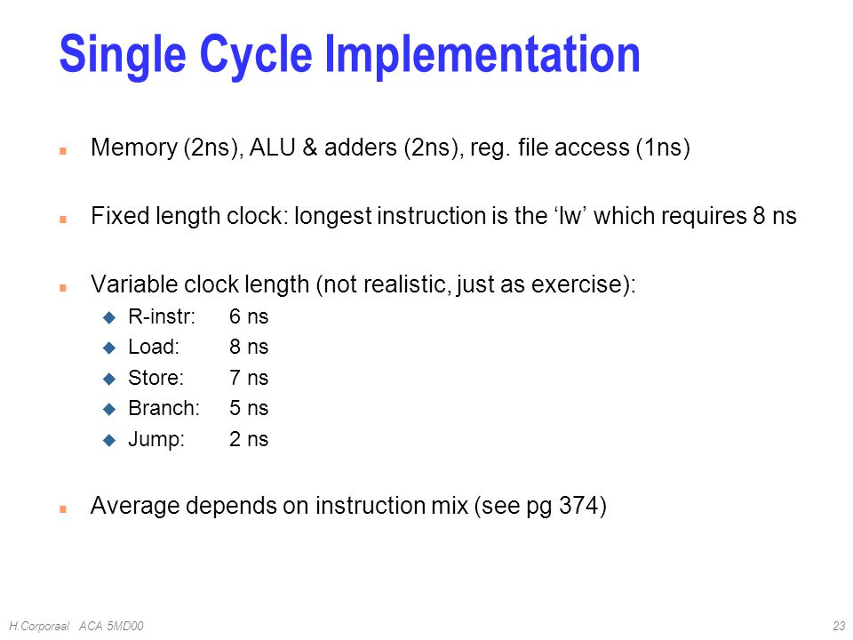 H.Corporaal ACA 5MD0023 Single Cycle Implementation n Memory (2ns), ALU & adders (2ns), reg.