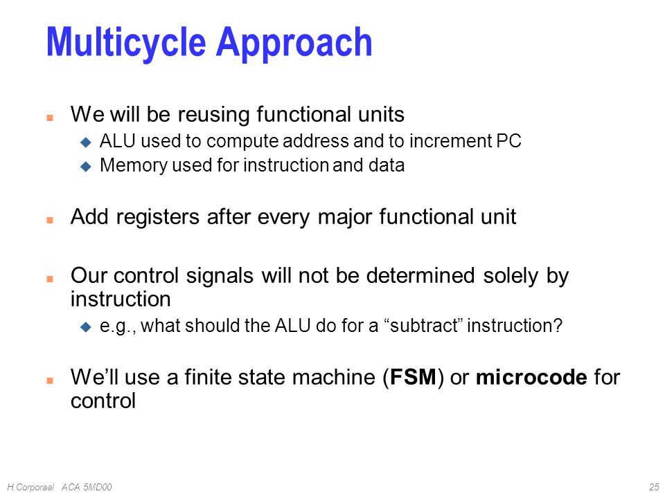 H.Corporaal ACA 5MD0025 n We will be reusing functional units u ALU used to compute address and to increment PC u Memory used for instruction and data n Add registers after every major functional unit n Our control signals will not be determined solely by instruction u e.g., what should the ALU do for a subtract instruction.