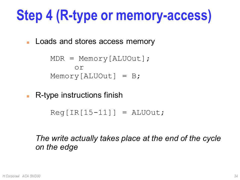 H.Corporaal ACA 5MD0034 Loads and stores access memory MDR = Memory[ALUOut]; or Memory[ALUOut] = B; R-type instructions finish Reg[IR[15-11]] = ALUOut; The write actually takes place at the end of the cycle on the edge Step 4 (R-type or memory-access)