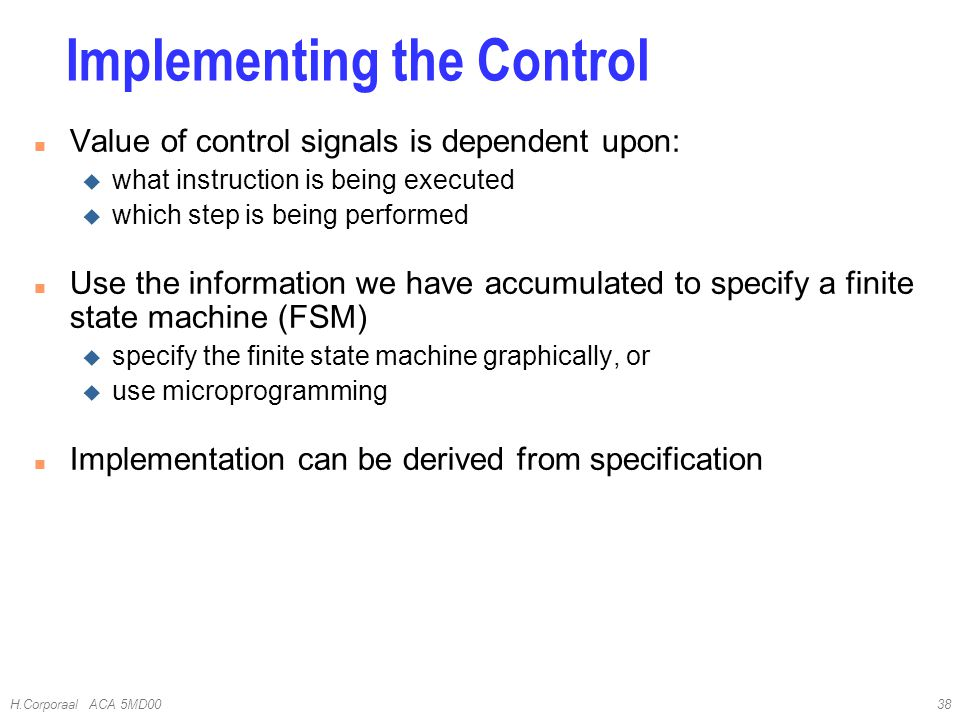 H.Corporaal ACA 5MD0038 n Value of control signals is dependent upon: u what instruction is being executed u which step is being performed n Use the information we have accumulated to specify a finite state machine (FSM) u specify the finite state machine graphically, or u use microprogramming n Implementation can be derived from specification Implementing the Control
