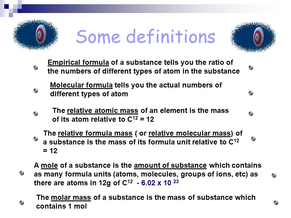 Some definitions Empirical formula of a substance tells you the ratio of the numbers of different types of atom in the substance Molecular formula tells you the actual numbers of different types of atom The relative atomic mass of an element is the mass of its atom relative to C 12 = 12 The relative formula mass ( or relative molecular mass) of a substance is the mass of its formula unit relative to C 12 = 12 A mole of a substance is the amount of substance which contains as many formula units (atoms, molecules, groups of ions, etc) as there are atoms in 12g of C x The molar mass of a substance is the mass of substance which contains 1 mol