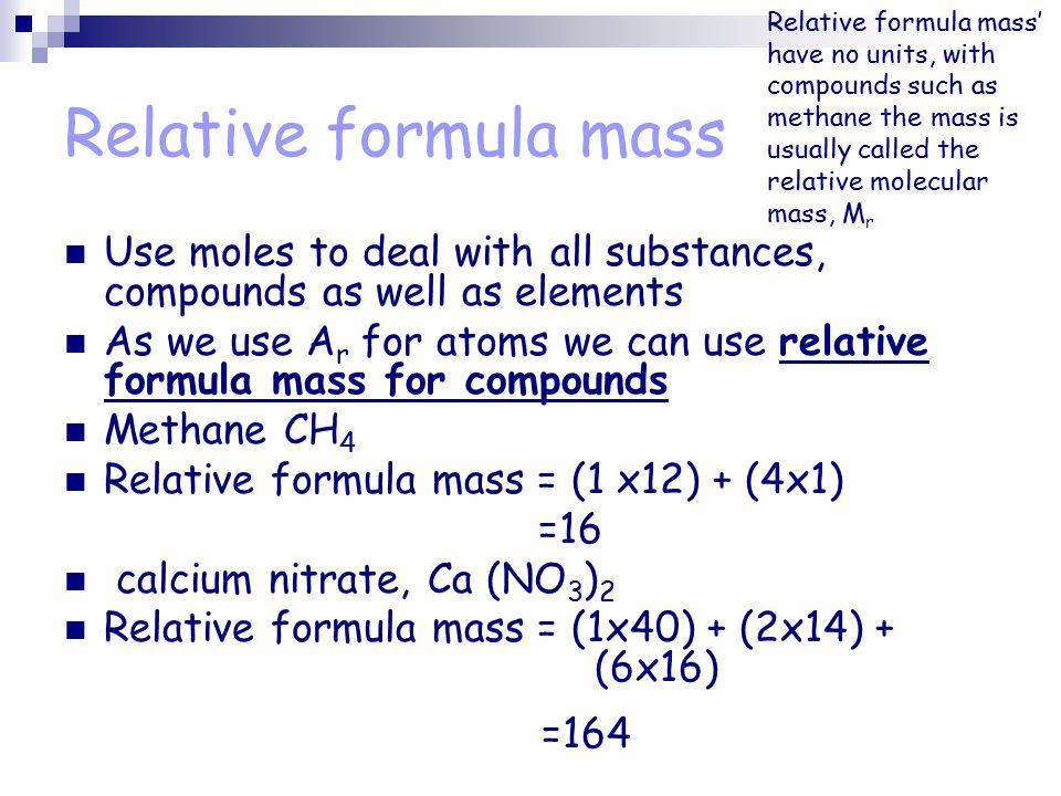 Relative formula mass Use moles to deal with all substances, compounds as well as elements As we use A r for atoms we can use relative formula mass for compounds Methane CH 4 Relative formula mass = (1 x12) + (4x1) =16 calcium nitrate, Ca (NO 3 ) 2 Relative formula mass = (1x40) + (2x14) + (6x16) =164 Relative formula mass' have no units, with compounds such as methane the mass is usually called the relative molecular mass, M r