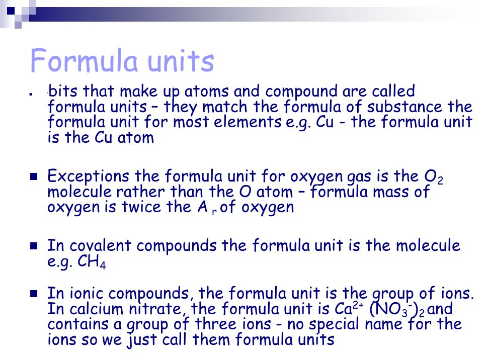 Formula units ' bits that make up atoms and compound are called formula units – they match the formula of substance the formula unit for most elements e.g.