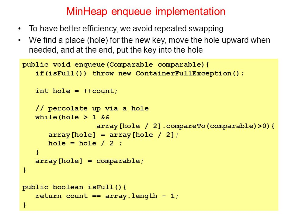 MinHeap enqueue implementation public void enqueue(Comparable comparable){ if(isFull()) throw new ContainerFullException(); int hole = ++count; // percolate up via a hole while(hole > 1 && array[hole / 2].compareTo(comparable)>0){ array[hole] = array[hole / 2]; hole = hole / 2 ; } array[hole] = comparable; } public boolean isFull(){ return count == array.length - 1; } To have better efficiency, we avoid repeated swapping We find a place (hole) for the new key, move the hole upward when needed, and at the end, put the key into the hole