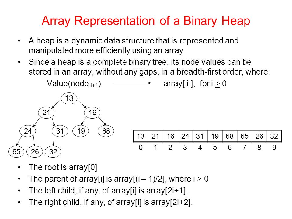 Array Representation of a Binary Heap A heap is a dynamic data structure that is represented and manipulated more efficiently using an array.