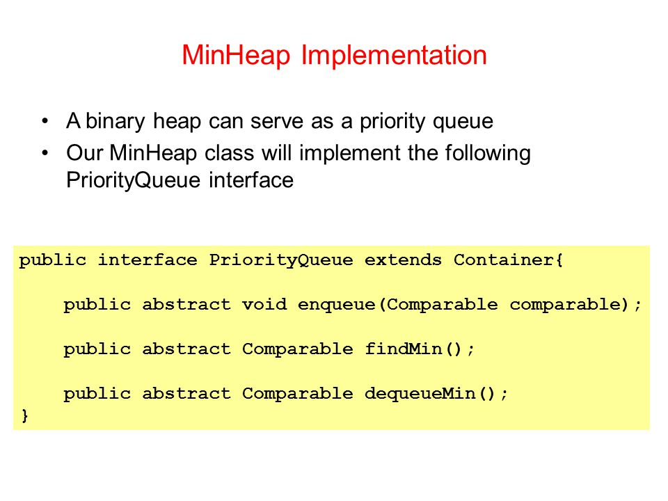 MinHeap Implementation public interface PriorityQueue extends Container{ public abstract void enqueue(Comparable comparable); public abstract Comparable findMin(); public abstract Comparable dequeueMin(); } A binary heap can serve as a priority queue Our MinHeap class will implement the following PriorityQueue interface