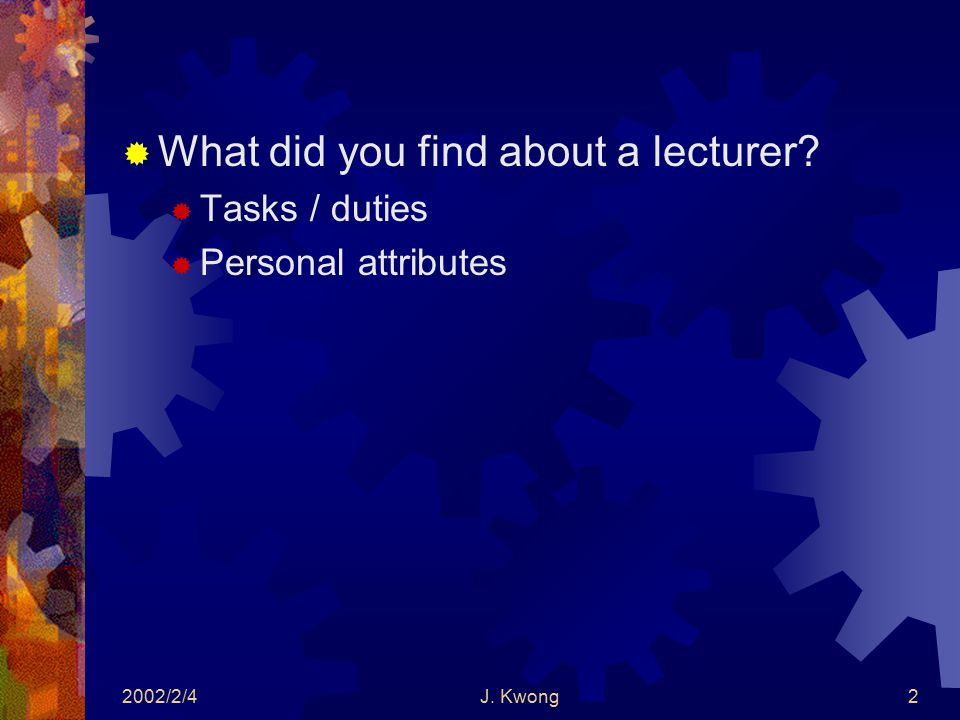 2002/2/4J. Kwong2  What did you find about a lecturer  Tasks / duties  Personal attributes