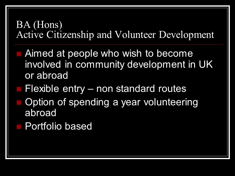 BA (Hons) Active Citizenship and Volunteer Development Aimed at people who wish to become involved in community development in UK or abroad Flexible entry – non standard routes Option of spending a year volunteering abroad Portfolio based