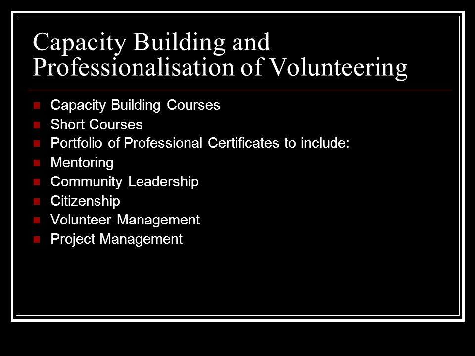 Capacity Building and Professionalisation of Volunteering Capacity Building Courses Short Courses Portfolio of Professional Certificates to include: Mentoring Community Leadership Citizenship Volunteer Management Project Management