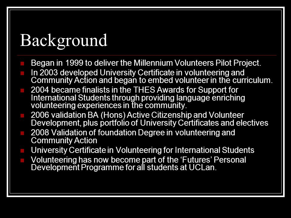 Background Began in 1999 to deliver the Millennium Volunteers Pilot Project.