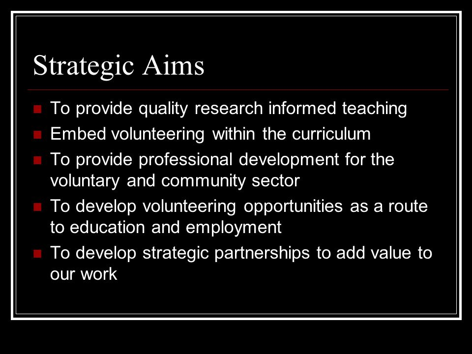 Strategic Aims To provide quality research informed teaching Embed volunteering within the curriculum To provide professional development for the voluntary and community sector To develop volunteering opportunities as a route to education and employment To develop strategic partnerships to add value to our work