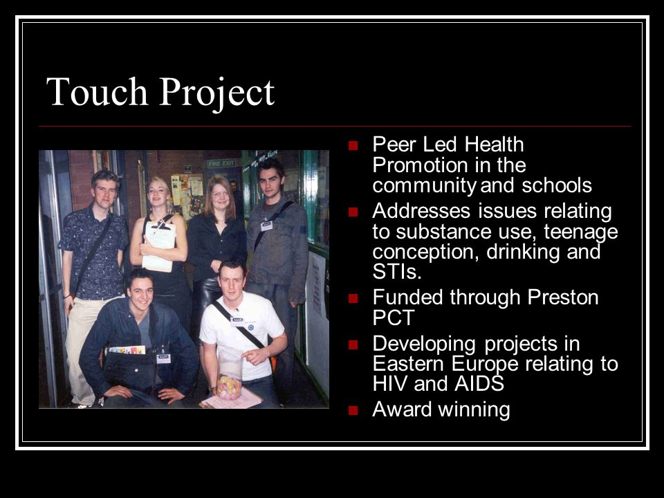 Touch Project Peer Led Health Promotion in the community and schools Addresses issues relating to substance use, teenage conception, drinking and STIs.