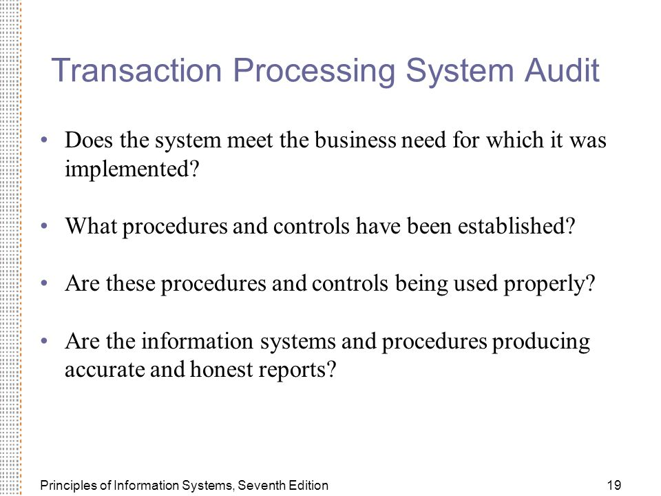 Principles of Information Systems, Seventh Edition19 Transaction Processing System Audit Does the system meet the business need for which it was implemented.