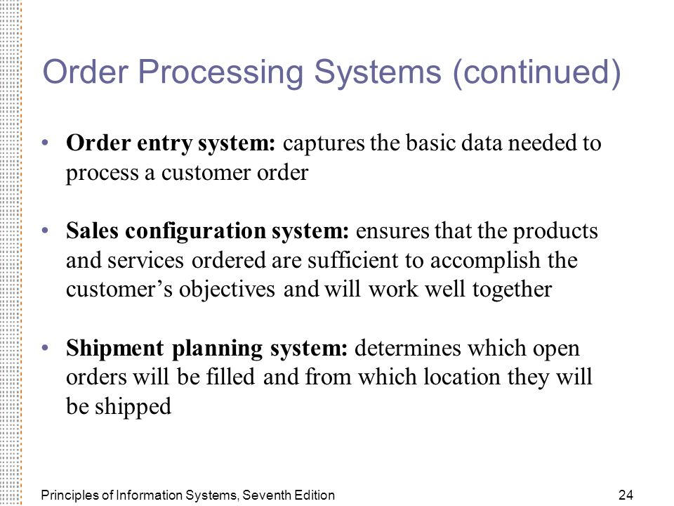 Principles of Information Systems, Seventh Edition24 Order Processing Systems (continued) Order entry system: captures the basic data needed to process a customer order Sales configuration system: ensures that the products and services ordered are sufficient to accomplish the customer's objectives and will work well together Shipment planning system: determines which open orders will be filled and from which location they will be shipped