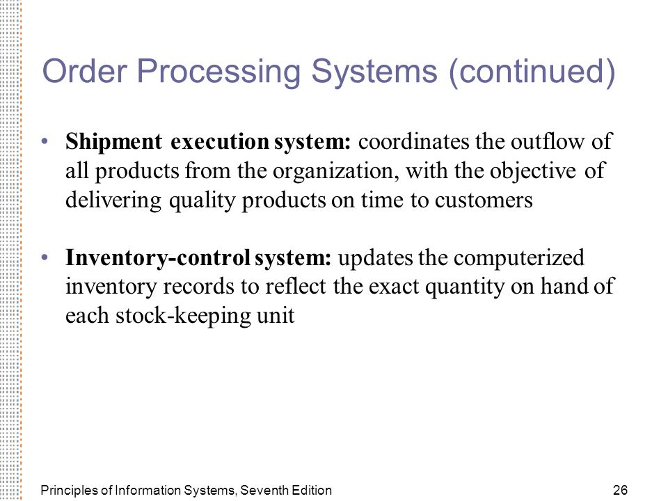 Principles of Information Systems, Seventh Edition26 Order Processing Systems (continued) Shipment execution system: coordinates the outflow of all products from the organization, with the objective of delivering quality products on time to customers Inventory-control system: updates the computerized inventory records to reflect the exact quantity on hand of each stock-keeping unit