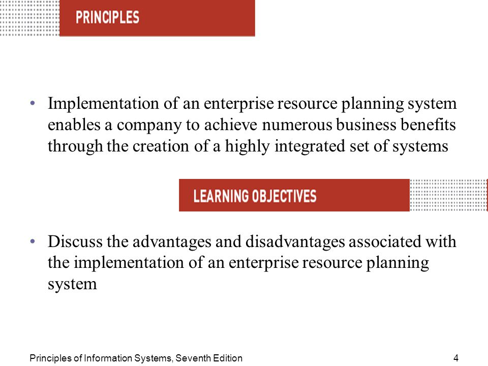Principles of Information Systems, Seventh Edition4 Implementation of an enterprise resource planning system enables a company to achieve numerous business benefits through the creation of a highly integrated set of systems Discuss the advantages and disadvantages associated with the implementation of an enterprise resource planning system