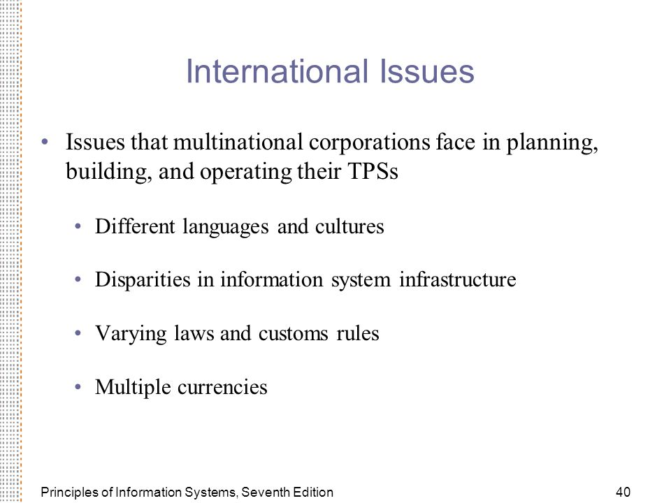 Principles of Information Systems, Seventh Edition40 International Issues Issues that multinational corporations face in planning, building, and operating their TPSs Different languages and cultures Disparities in information system infrastructure Varying laws and customs rules Multiple currencies
