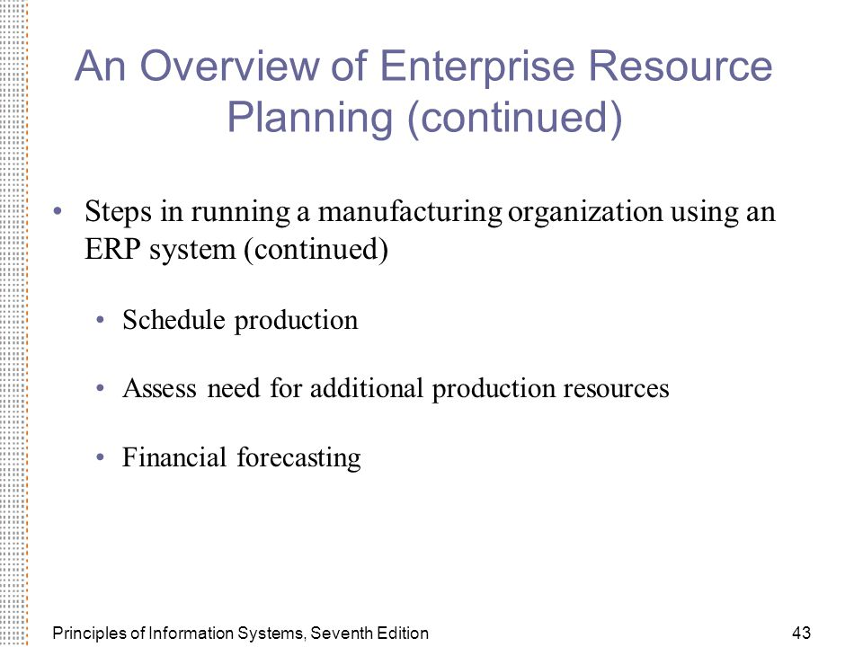 Principles of Information Systems, Seventh Edition43 An Overview of Enterprise Resource Planning (continued) Steps in running a manufacturing organization using an ERP system (continued) Schedule production Assess need for additional production resources Financial forecasting