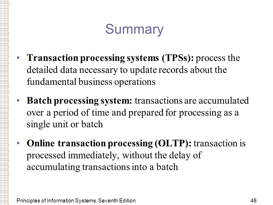 Principles of Information Systems, Seventh Edition46 Summary Transaction processing systems (TPSs): process the detailed data necessary to update records about the fundamental business operations Batch processing system: transactions are accumulated over a period of time and prepared for processing as a single unit or batch Online transaction processing (OLTP): transaction is processed immediately, without the delay of accumulating transactions into a batch