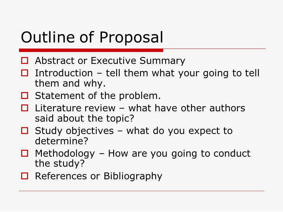 Outline of Proposal  Abstract or Executive Summary  Introduction – tell them what your going to tell them and why.