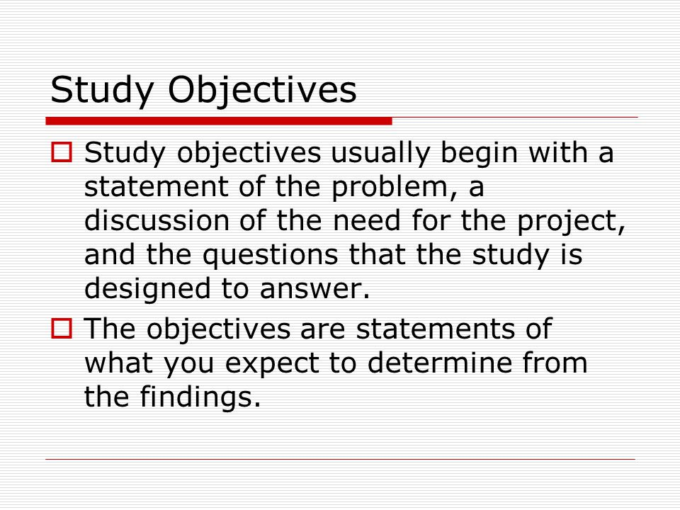 Study Objectives  Study objectives usually begin with a statement of the problem, a discussion of the need for the project, and the questions that the study is designed to answer.