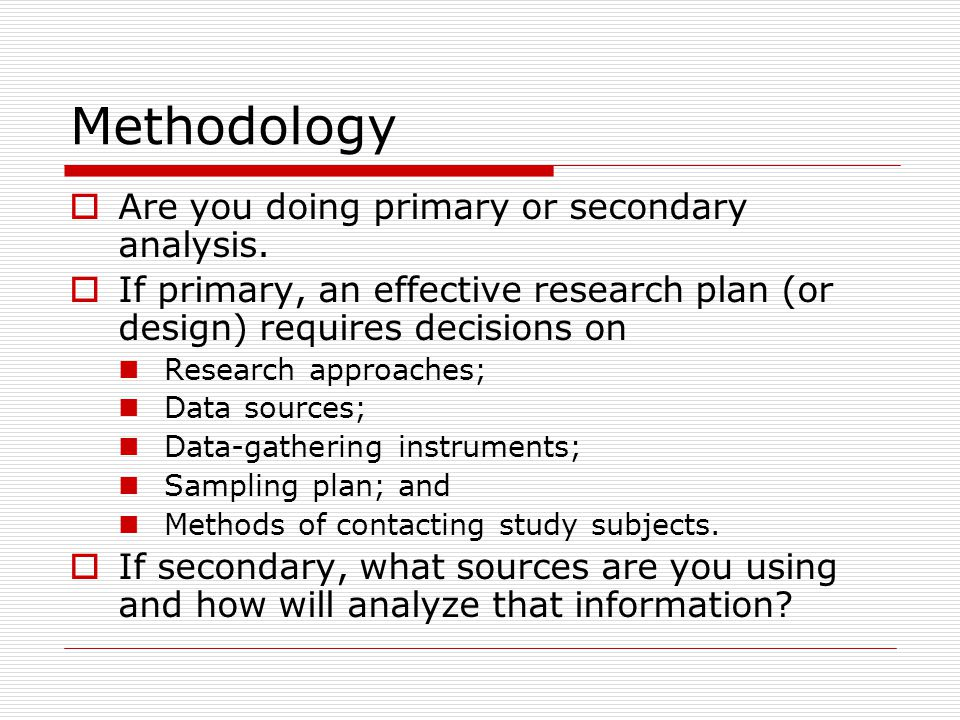 Methodology  Are you doing primary or secondary analysis.