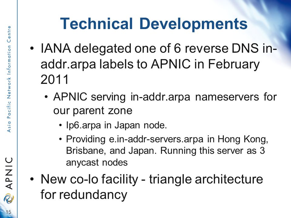 Technical Developments IANA delegated one of 6 reverse DNS in- addr.arpa labels to APNIC in February 2011 APNIC serving in-addr.arpa nameservers for our parent zone Ip6.arpa in Japan node.