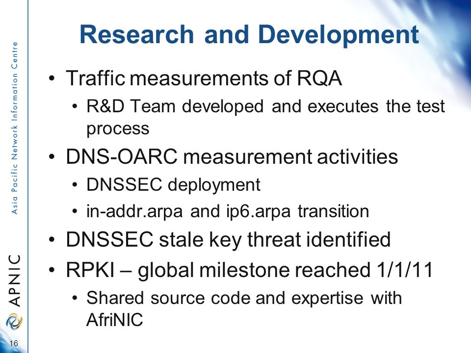 Research and Development Traffic measurements of RQA R&D Team developed and executes the test process DNS-OARC measurement activities DNSSEC deployment in-addr.arpa and ip6.arpa transition DNSSEC stale key threat identified RPKI – global milestone reached 1/1/11 Shared source code and expertise with AfriNIC 16
