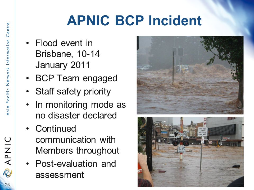 APNIC BCP Incident Flood event in Brisbane, January 2011 BCP Team engaged Staff safety priority In monitoring mode as no disaster declared Continued communication with Members throughout Post-evaluation and assessment 26