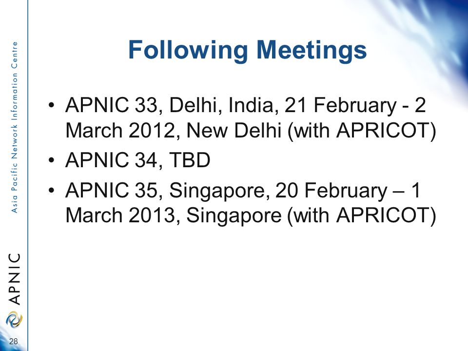 Following Meetings APNIC 33, Delhi, India, 21 February - 2 March 2012, New Delhi (with APRICOT) APNIC 34, TBD APNIC 35, Singapore, 20 February – 1 March 2013, Singapore (with APRICOT) 28