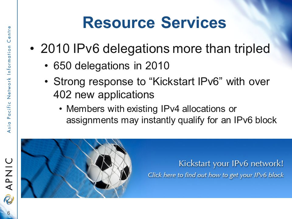 Resource Services 2010 IPv6 delegations more than tripled 650 delegations in 2010 Strong response to Kickstart IPv6 with over 402 new applications Members with existing IPv4 allocations or assignments may instantly qualify for an IPv6 block 6