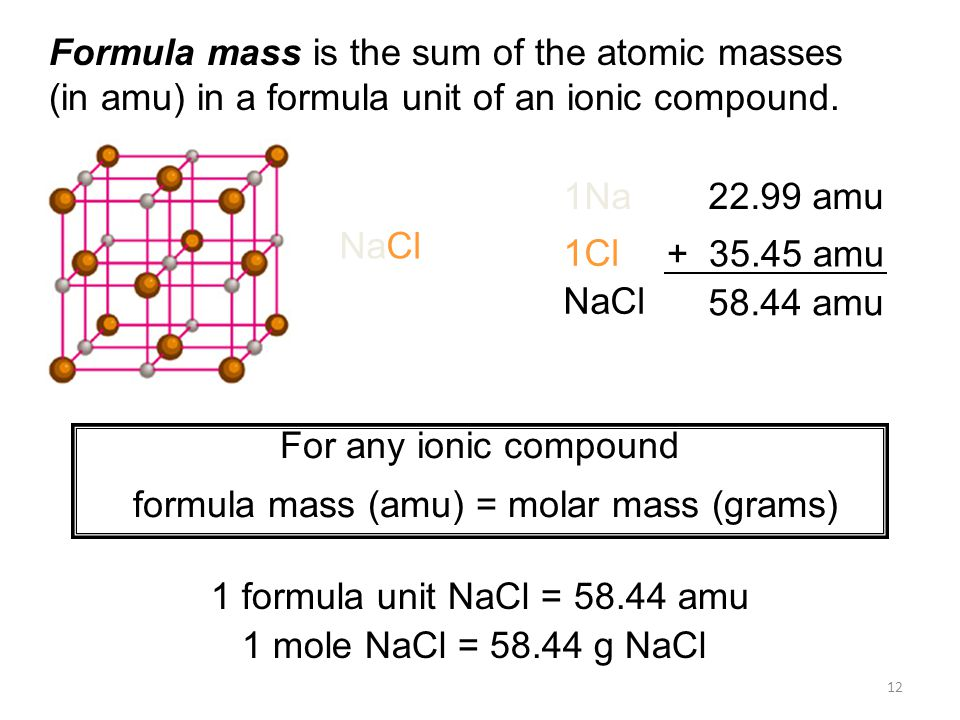 12 Formula mass is the sum of the atomic masses (in amu) in a formula unit of an ionic compound.