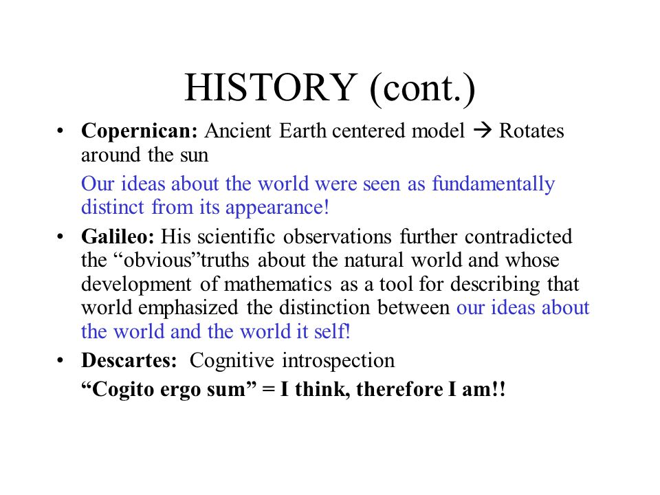 HISTORY (cont.) Copernican: Ancient Earth centered model  Rotates around the sun Our ideas about the world were seen as fundamentally distinct from its appearance.