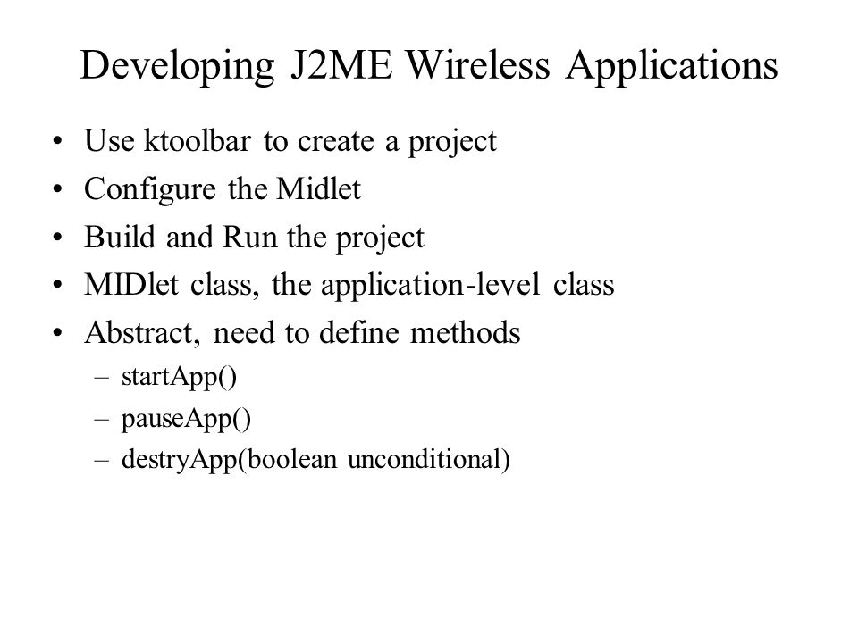 Developing J2ME Wireless Applications Use ktoolbar to create a project Configure the Midlet Build and Run the project MIDlet class, the application-level class Abstract, need to define methods –startApp() –pauseApp() –destryApp(boolean unconditional)