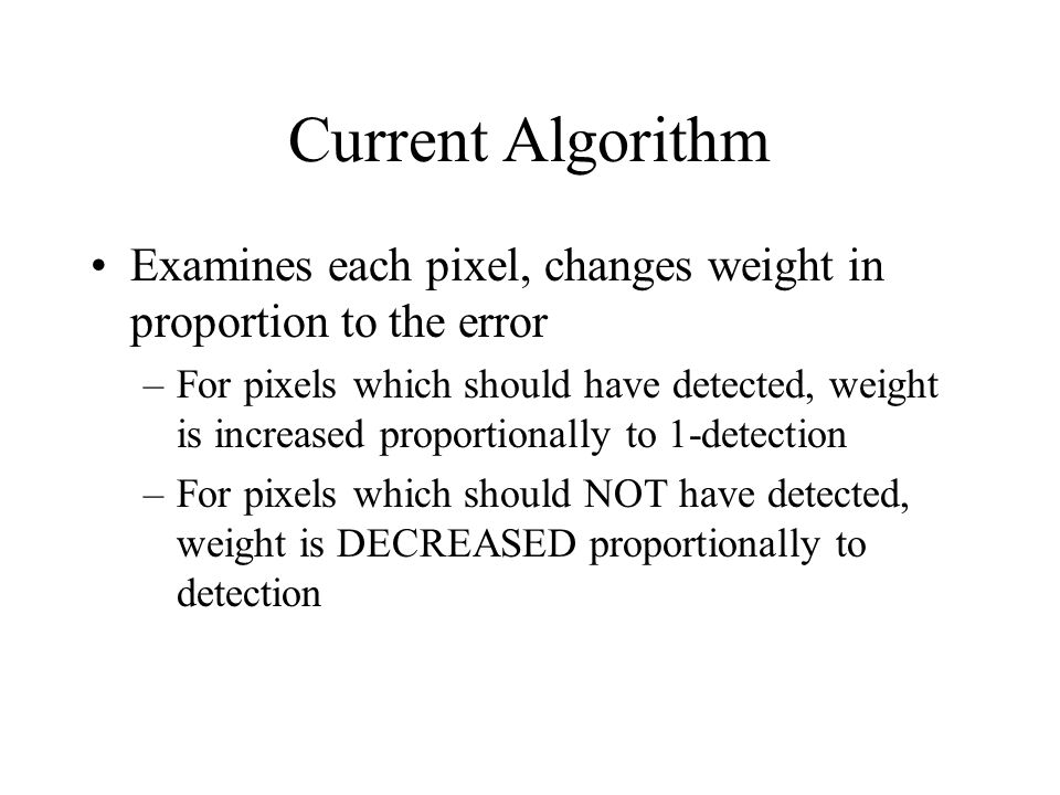 Current Algorithm Examines each pixel, changes weight in proportion to the error –For pixels which should have detected, weight is increased proportionally to 1-detection –For pixels which should NOT have detected, weight is DECREASED proportionally to detection