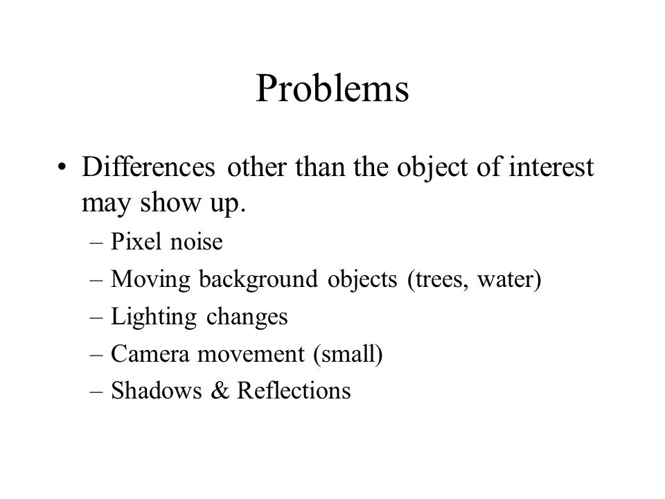 Problems Differences other than the object of interest may show up.