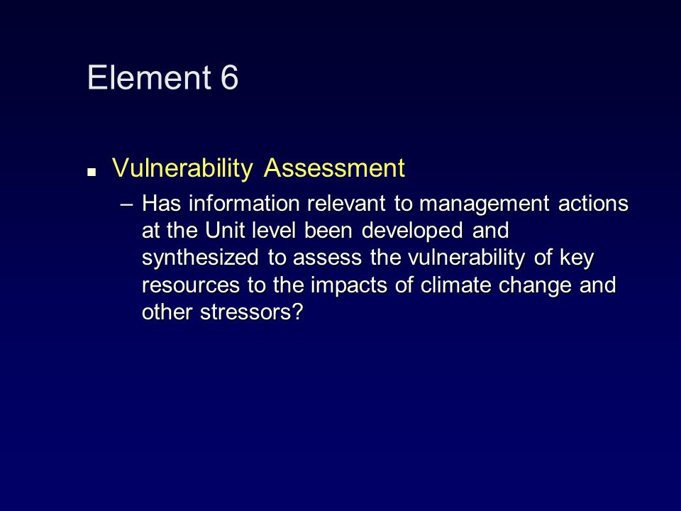 Element 6 Vulnerability Assessment –Has information relevant to management actions at the Unit level been developed and synthesized to assess the vulnerability of key resources to the impacts of climate change and other stressors