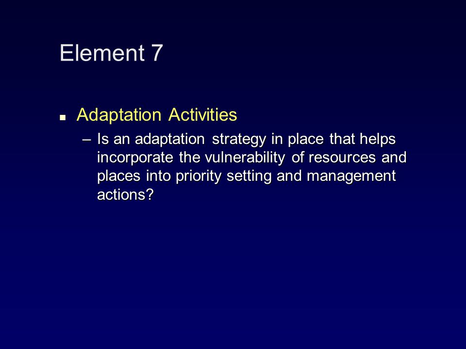 Element 7 Adaptation Activities –Is an adaptation strategy in place that helps incorporate the vulnerability of resources and places into priority setting and management actions