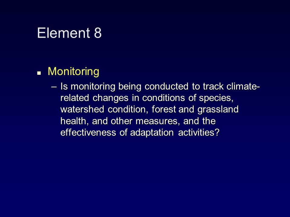 Element 8 Monitoring –Is monitoring being conducted to track climate- related changes in conditions of species, watershed condition, forest and grassland health, and other measures, and the effectiveness of adaptation activities