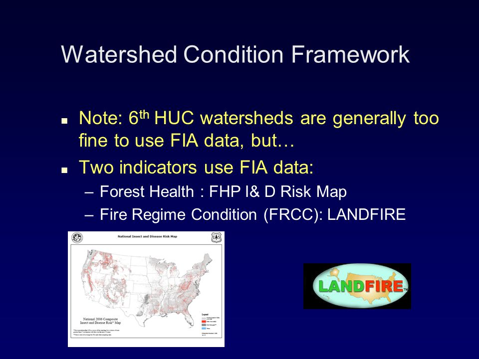 Watershed Condition Framework Note: 6 th HUC watersheds are generally too fine to use FIA data, but… Two indicators use FIA data: – –Forest Health : FHP I& D Risk Map – –Fire Regime Condition (FRCC): LANDFIRE