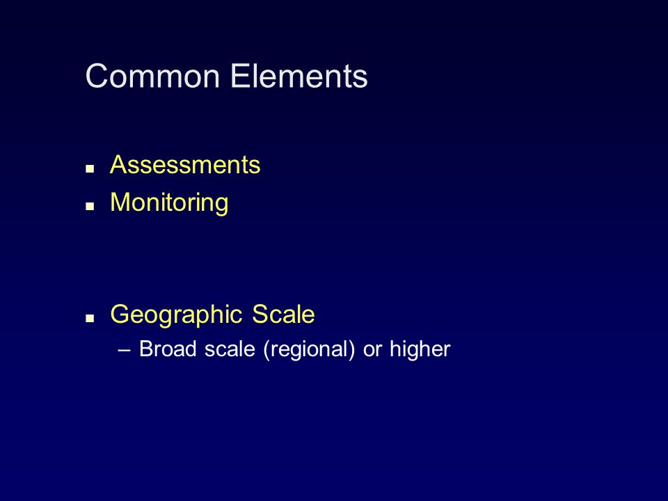 Common Elements Assessments Monitoring Geographic Scale – –Broad scale (regional) or higher