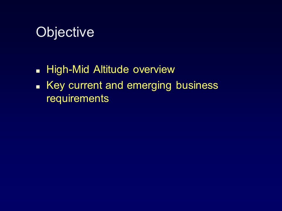 Objective High-Mid Altitude overview Key current and emerging business requirements