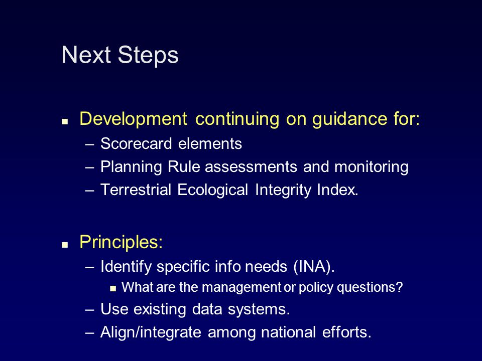 Next Steps Development continuing on guidance for: – –Scorecard elements – –Planning Rule assessments and monitoring – –Terrestrial Ecological Integrity Index.